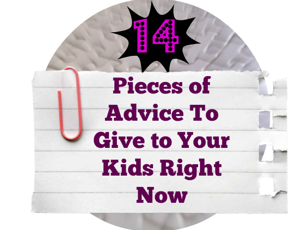 14 Pieces of Advice To Give to Your Kids Right Now