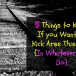 5 Things to Know If you Want to Kick Arse This Year {In Whatever You Do}