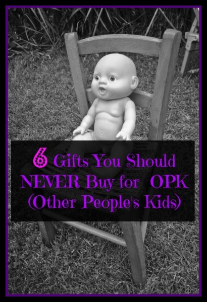 Six Gifts You Should NEVER Buy for  OPK (Other People's Kids)
