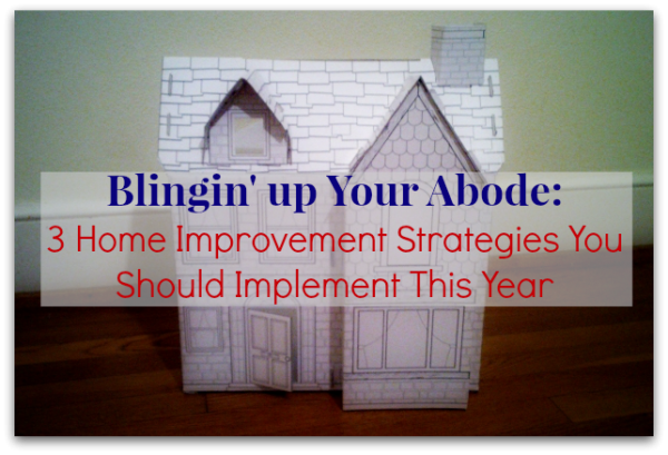 Blingin' up Your Abode: 3 Home Improvement Strategies You Should Implement This Year