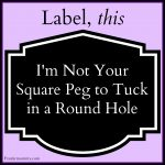 I'm Not Your Square Peg to Tuck in a Round Hole