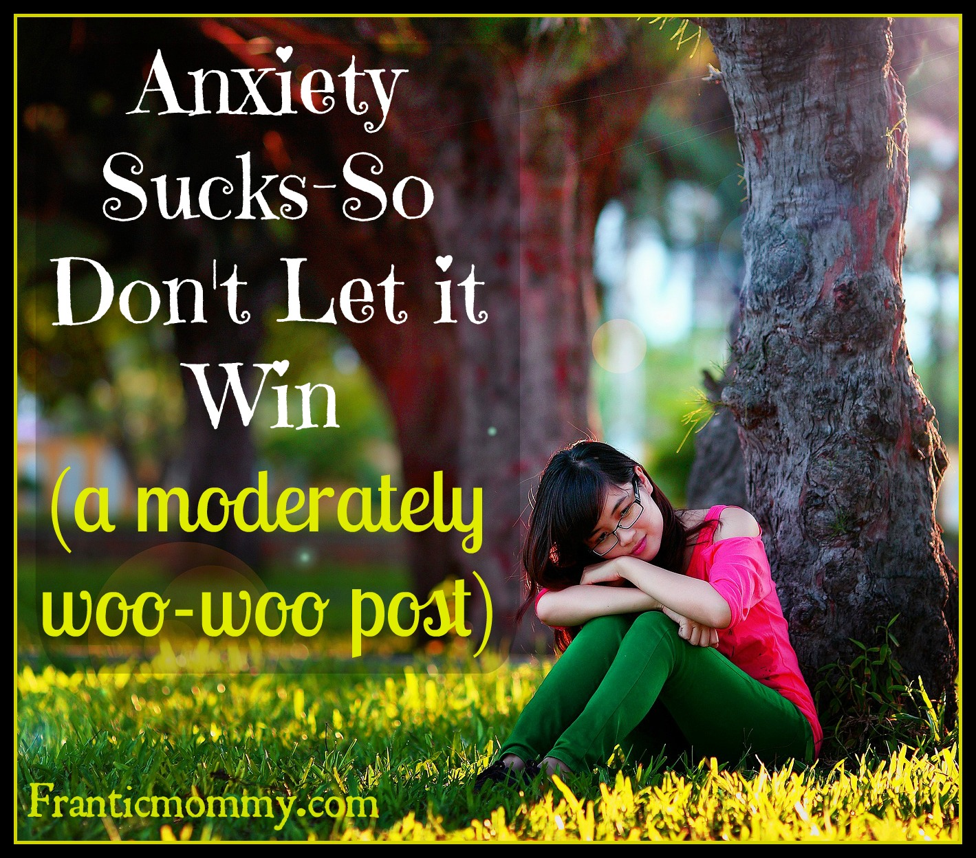 Anxiety Sucks-So Don't Let it Win (a moderately woo-woo post)