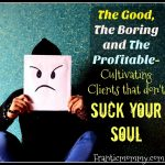 The Good, The Boring and The Profitable-Cultivating Clients that don't Suck your Soul